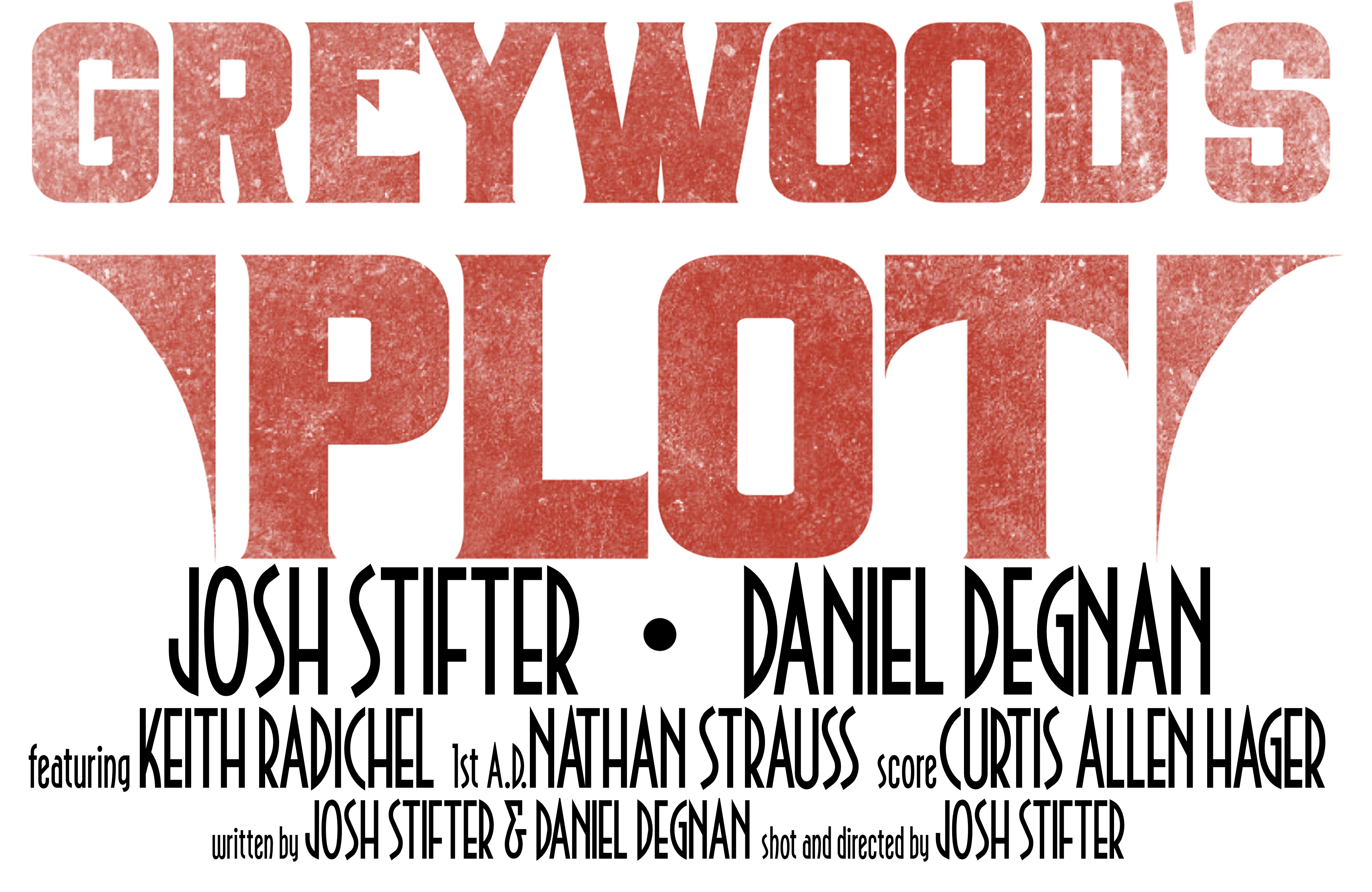 Greywood's Plot. Josh Stifter and Daniel Degnan. Featuring Keith Radichel. First A.D. by Nathan Strauss. Score by Curtis Allen Hager. Written by Josh Stifter and Daniel Degnan. Shot and directed by Josh Stifter.